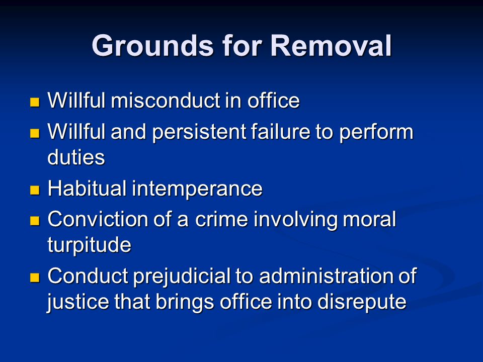 Grounds for Removal Willful misconduct in office Willful misconduct in office Willful and persistent failure to perform duties Willful and persistent failure to perform duties Habitual intemperance Habitual intemperance Conviction of a crime involving moral turpitude Conviction of a crime involving moral turpitude Conduct prejudicial to administration of justice that brings office into disrepute Conduct prejudicial to administration of justice that brings office into disrepute