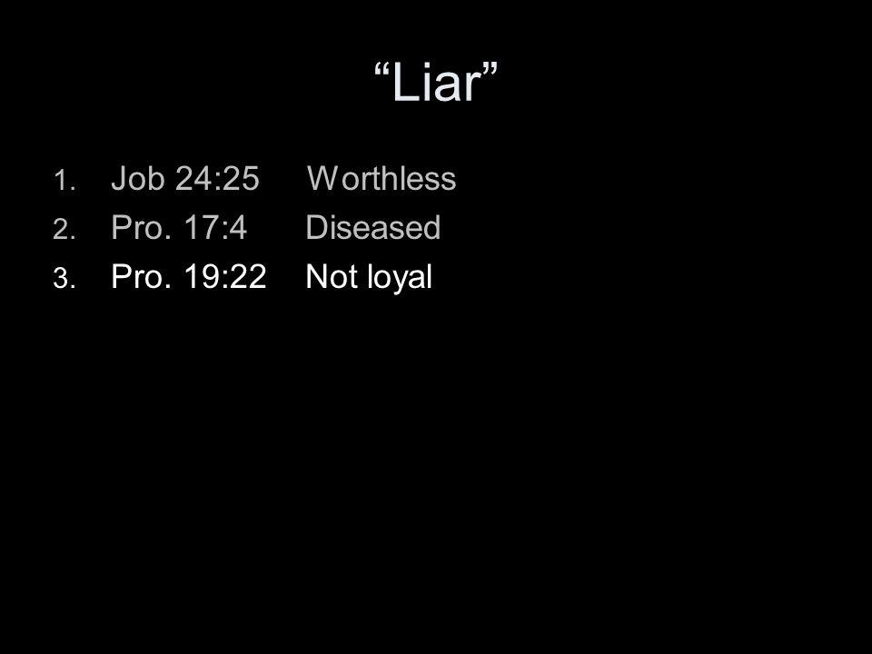 Liar 1. Job 24:25 Worthless 2. Pro. 17:4 Diseased 3. Pro. 19:22 Not loyal