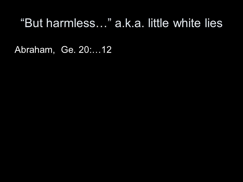 But harmless… a.k.a. little white lies Abraham, Ge. 20:…12