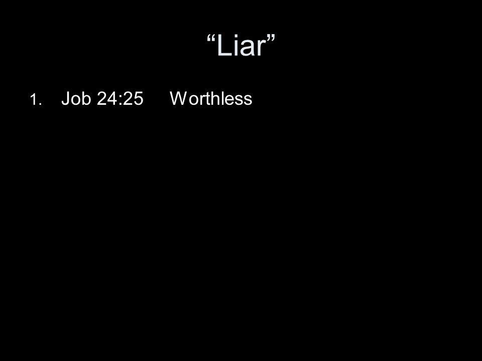 Liar 1. Job 24:25 Worthless