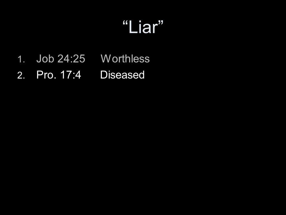 Liar 1. Job 24:25 Worthless 2. Pro. 17:4 Diseased