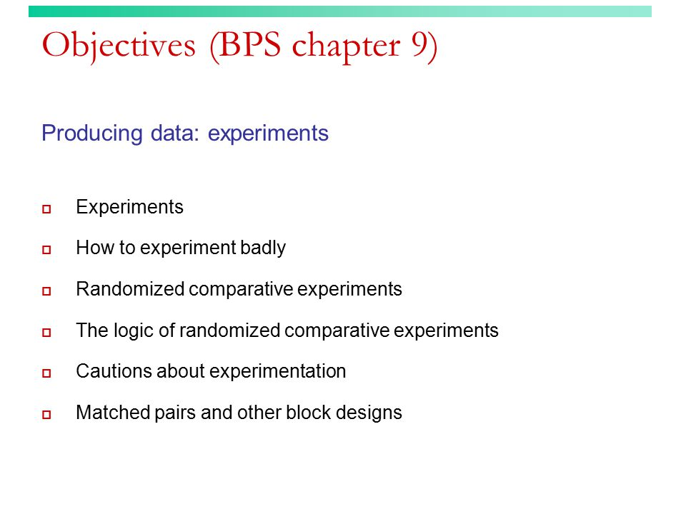 Objectives (BPS chapter 9) Producing data: experiments  Experiments  How to experiment badly  Randomized comparative experiments  The logic of ran