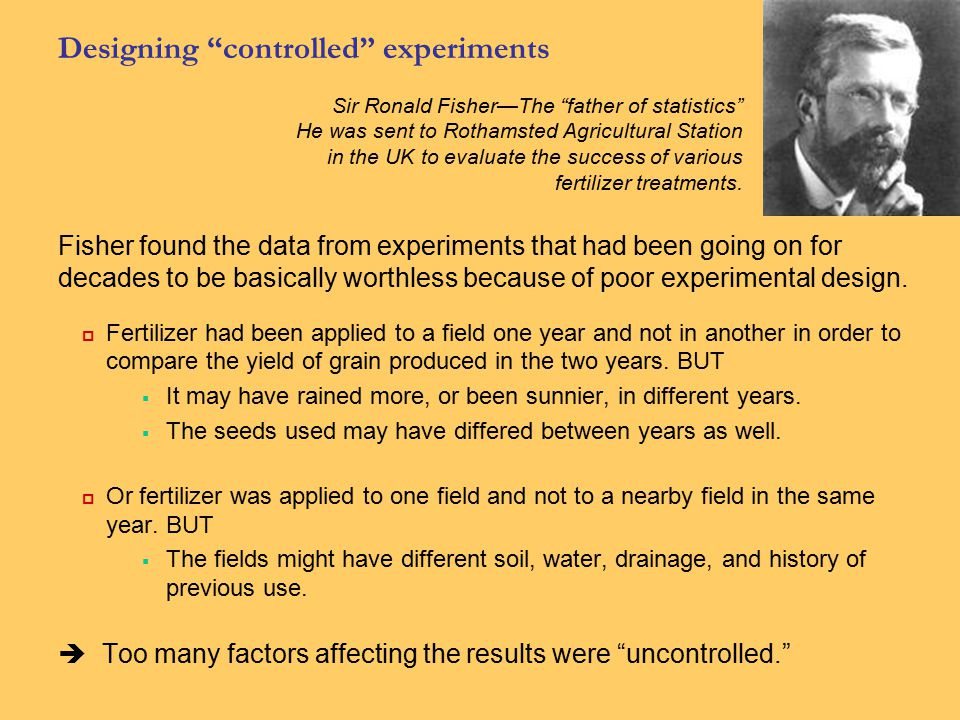 """Designing """"controlled"""" experiments Fisher found the data from experiments that had been going on for decades to be basically worthless because of poor"""
