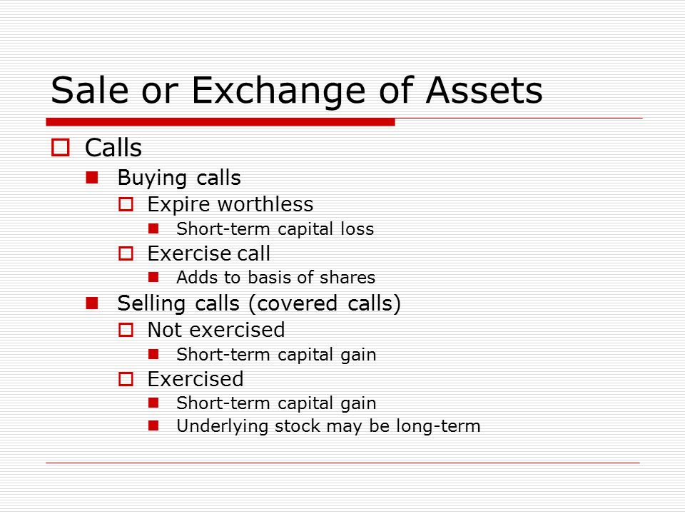 Sale or Exchange of Assets  Calls Buying calls  Expire worthless Short-term capital loss  Exercise call Adds to basis of shares Selling calls (covered calls)  Not exercised Short-term capital gain  Exercised Short-term capital gain Underlying stock may be long-term