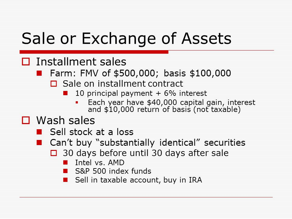 Sale or Exchange of Assets  Installment sales Farm: FMV of $500,000; basis $100,000  Sale on installment contract 10 principal payment + 6% interest  Each year have $40,000 capital gain, interest and $10,000 return of basis (not taxable)  Wash sales Sell stock at a loss Can't buy substantially identical securities  30 days before until 30 days after sale Intel vs.