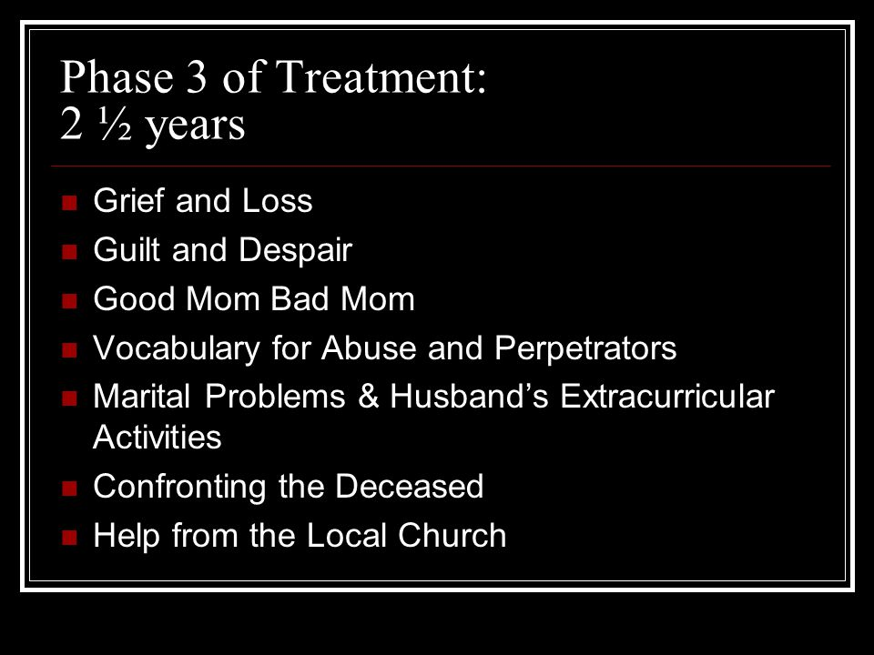 Phase 3 of Treatment: 2 ½ years Grief and Loss Guilt and Despair Good Mom Bad Mom Vocabulary for Abuse and Perpetrators Marital Problems & Husband's Extracurricular Activities Confronting the Deceased Help from the Local Church