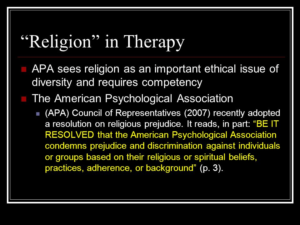 Religion in Therapy APA sees religion as an important ethical issue of diversity and requires competency The American Psychological Association (APA) Council of Representatives (2007) recently adopted a resolution on religious prejudice.