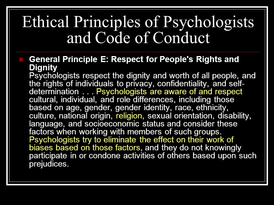 Ethical Principles of Psychologists and Code of Conduct General Principle E: Respect for People s Rights and Dignity Psychologists respect the dignity and worth of all people, and the rights of individuals to privacy, confidentiality, and self- determination...