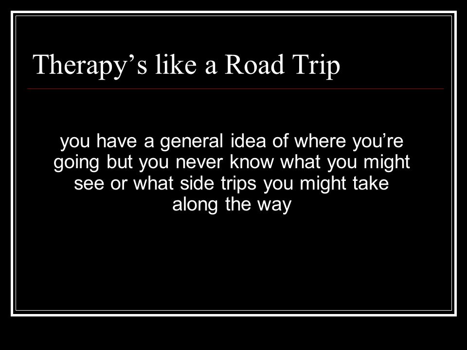 Therapy's like a Road Trip you have a general idea of where you're going but you never know what you might see or what side trips you might take along the way