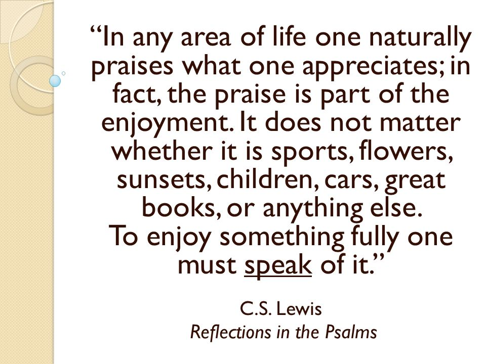 In any area of life one naturally praises what one appreciates; in fact, the praise is part of the enjoyment.