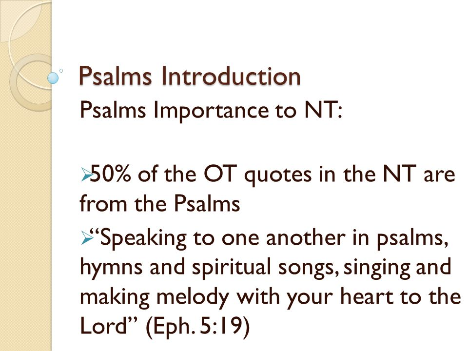 Psalms Introduction Psalms Importance to NT:  50% of the OT quotes in the NT are from the Psalms  Speaking to one another in psalms, hymns and spiritual songs, singing and making melody with your heart to the Lord (Eph.