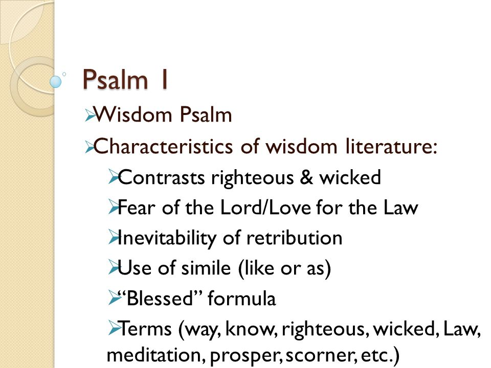Psalm 1  Wisdom Psalm  Characteristics of wisdom literature:  Contrasts righteous & wicked  Fear of the Lord/Love for the Law  Inevitability of retribution  Use of simile (like or as)  Blessed formula  Terms (way, know, righteous, wicked, Law, meditation, prosper, scorner, etc.)