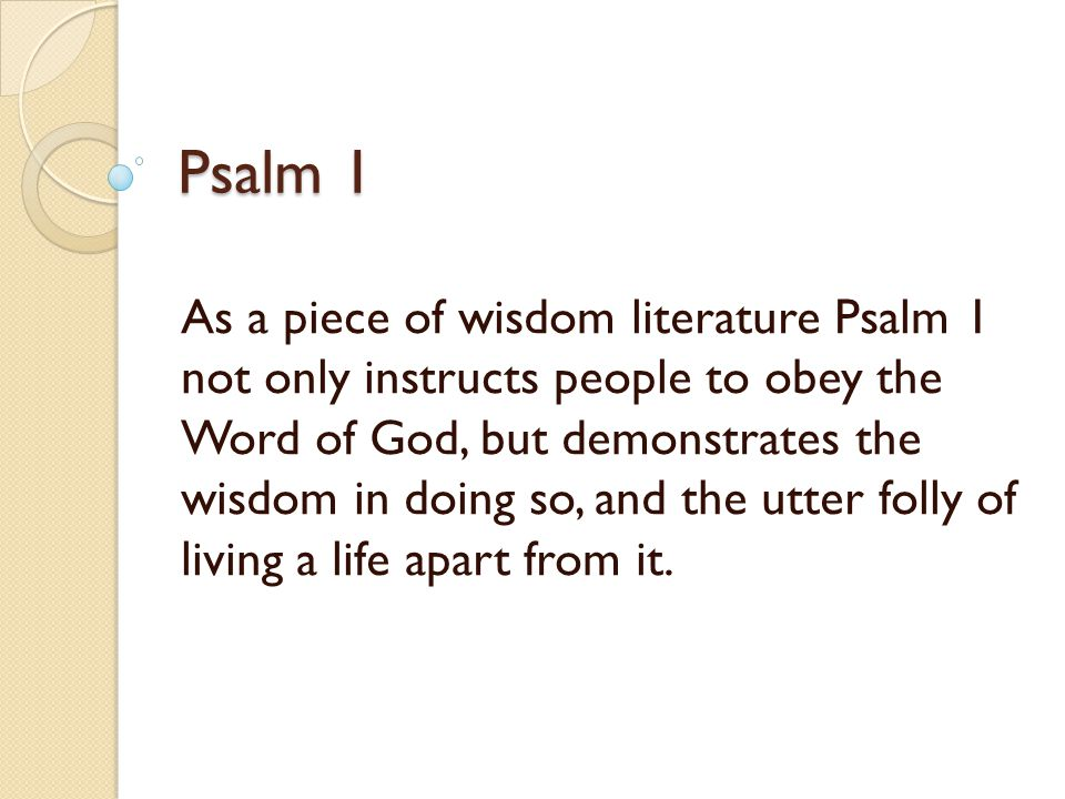 Psalm 1 As a piece of wisdom literature Psalm 1 not only instructs people to obey the Word of God, but demonstrates the wisdom in doing so, and the utter folly of living a life apart from it.