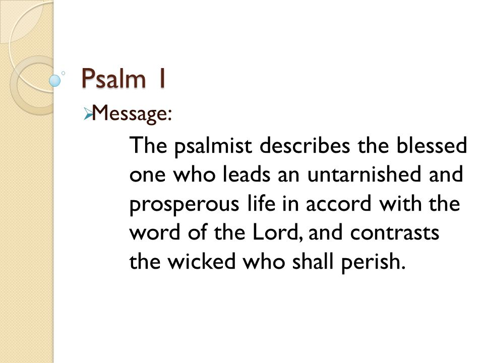 Psalm 1  Message: The psalmist describes the blessed one who leads an untarnished and prosperous life in accord with the word of the Lord, and contrasts the wicked who shall perish.