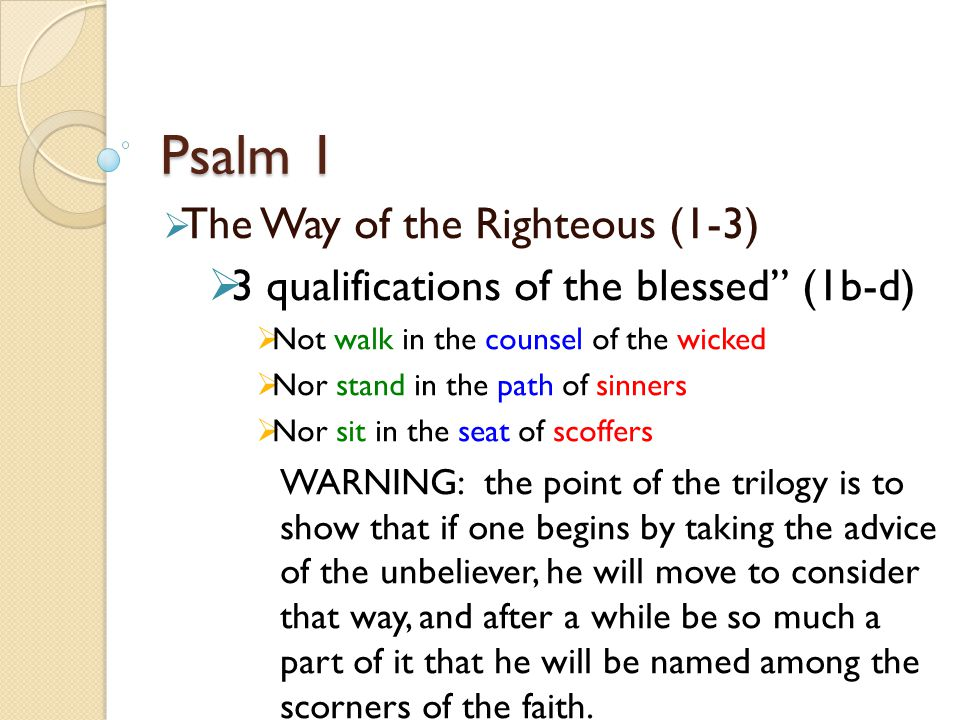 Psalm 1  The Way of the Righteous (1-3)  3 qualifications of the blessed (1b-d)  Not walk in the counsel of the wicked  Nor stand in the path of sinners  Nor sit in the seat of scoffers WARNING: the point of the trilogy is to show that if one begins by taking the advice of the unbeliever, he will move to consider that way, and after a while be so much a part of it that he will be named among the scorners of the faith.