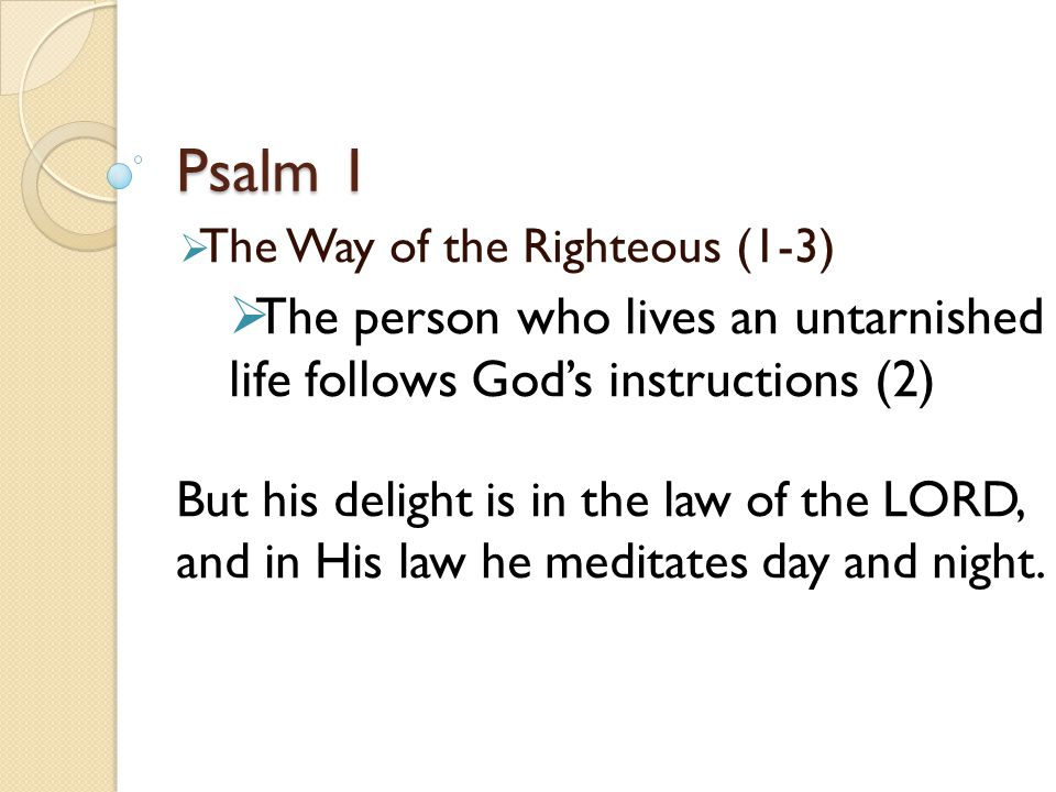 Psalm 1  The Way of the Righteous (1-3)  The person who lives an untarnished life follows God's instructions (2) But his delight is in the law of the LORD, and in His law he meditates day and night.