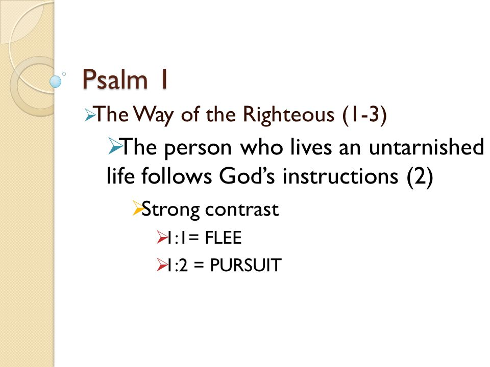 Psalm 1  The Way of the Righteous (1-3)  The person who lives an untarnished life follows God's instructions (2)  Strong contrast  1:1= FLEE  1:2 = PURSUIT