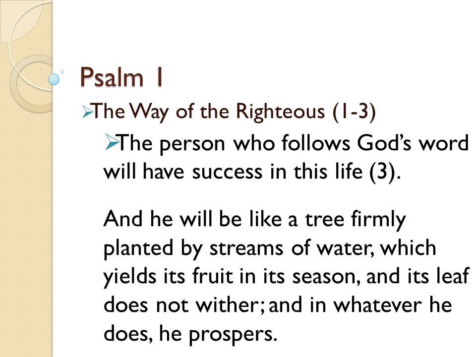 Psalm 1  The Way of the Righteous (1-3)  The person who follows God's word will have success in this life (3).