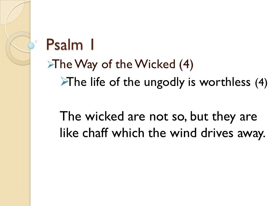 Psalm 1  The Way of the Wicked (4)  The life of the ungodly is worthless (4) The wicked are not so, but they are like chaff which the wind drives away.