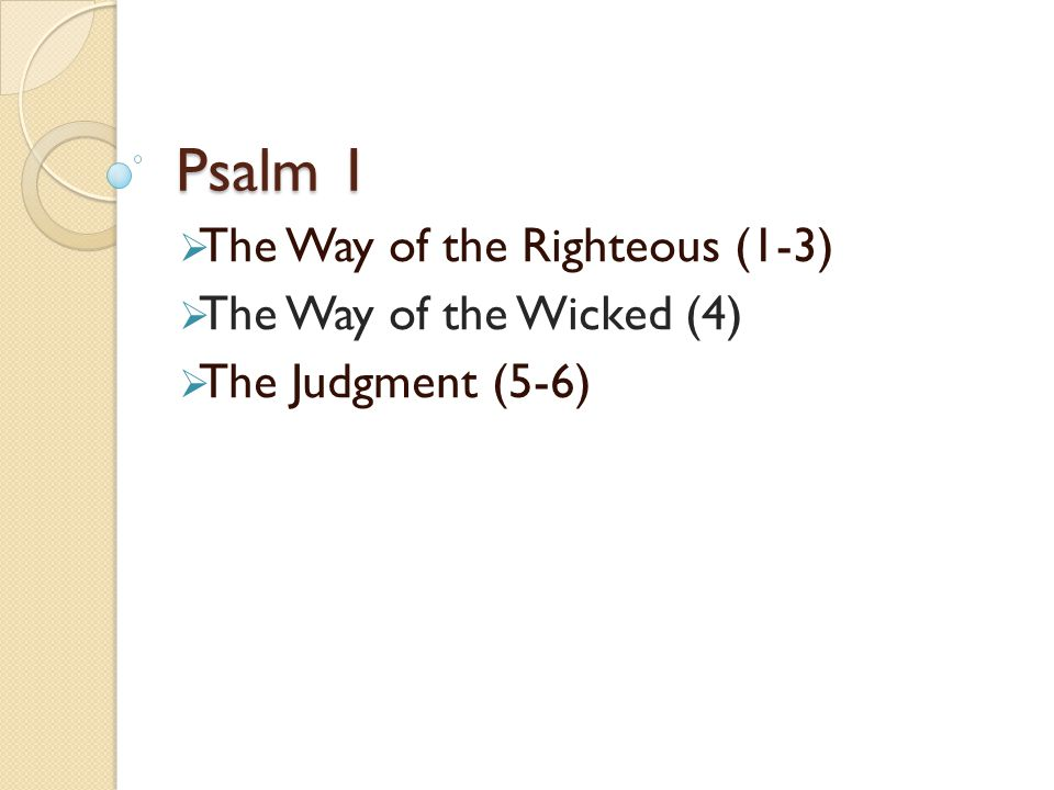 Psalm 1  The Way of the Righteous (1-3)  The Way of the Wicked (4)  The Judgment (5-6)