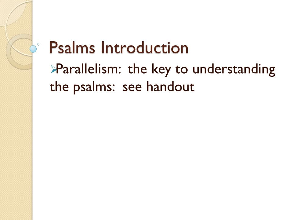 Psalms Introduction  Parallelism: the key to understanding the psalms: see handout