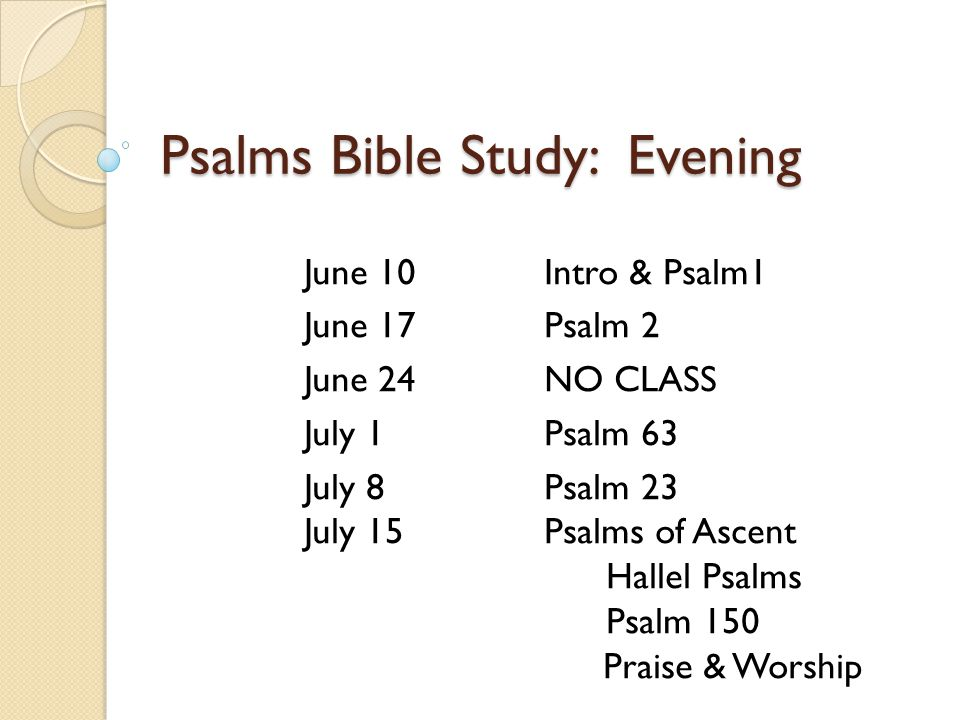 Psalms Bible Study: Evening June 10Intro & Psalm1 June 17Psalm 2 June 24NO CLASS July 1Psalm 63 July 8Psalm 23 July 15Psalms of Ascent Hallel Psalms Psalm 150 Praise & Worship