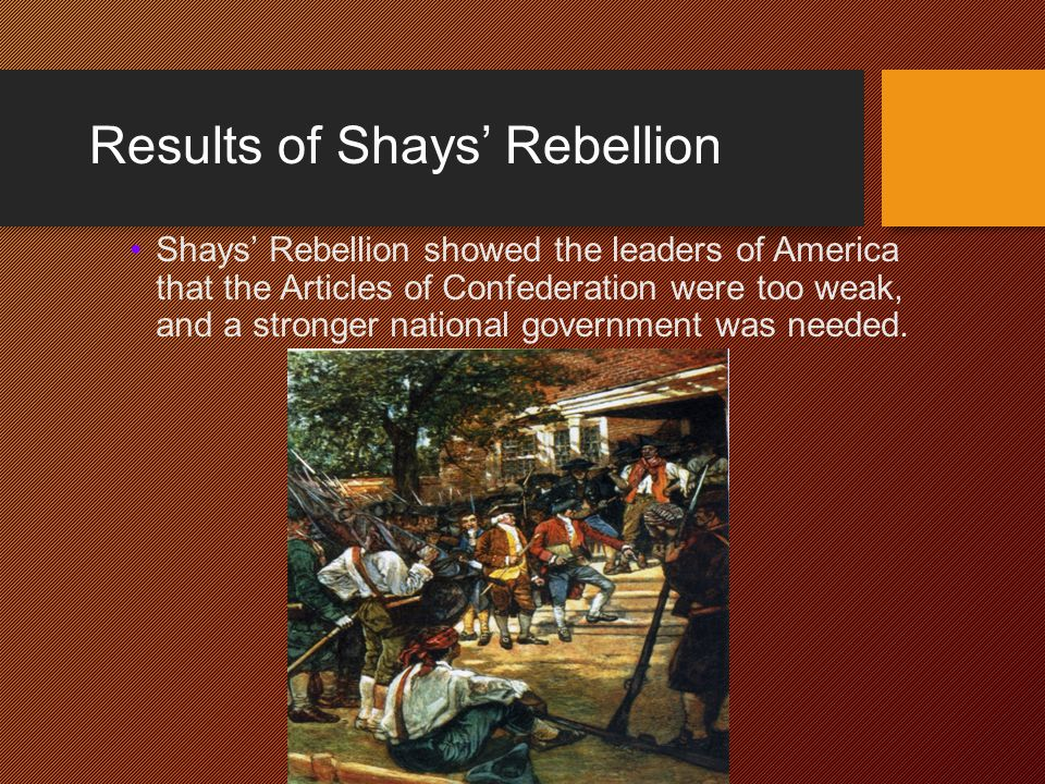 Results of Shays' Rebellion Shays' Rebellion showed the leaders of America that the Articles of Confederation were too weak, and a stronger national government was needed.