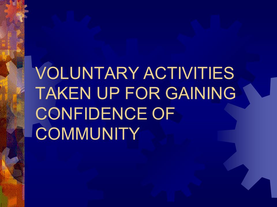 VOLUNTARY ACTIVITIES TAKEN UP FOR GAINING CONFIDENCE OF COMMUNITY