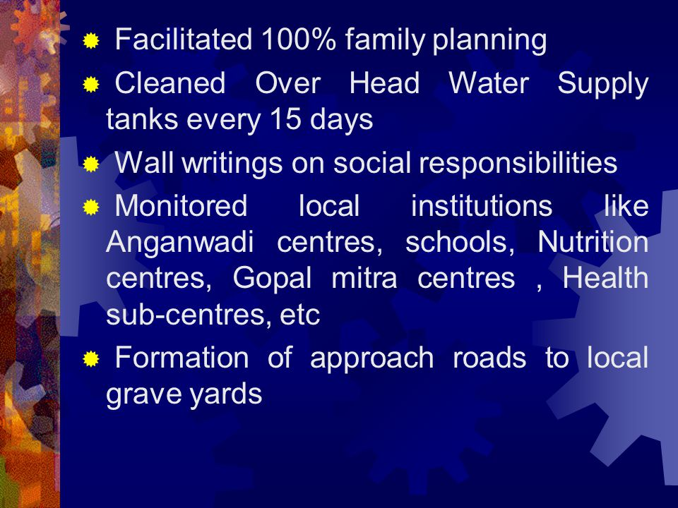  Facilitated 100% family planning  Cleaned Over Head Water Supply tanks every 15 days  Wall writings on social responsibilities  Monitored local institutions like Anganwadi centres, schools, Nutrition centres, Gopal mitra centres, Health sub-centres, etc  Formation of approach roads to local grave yards