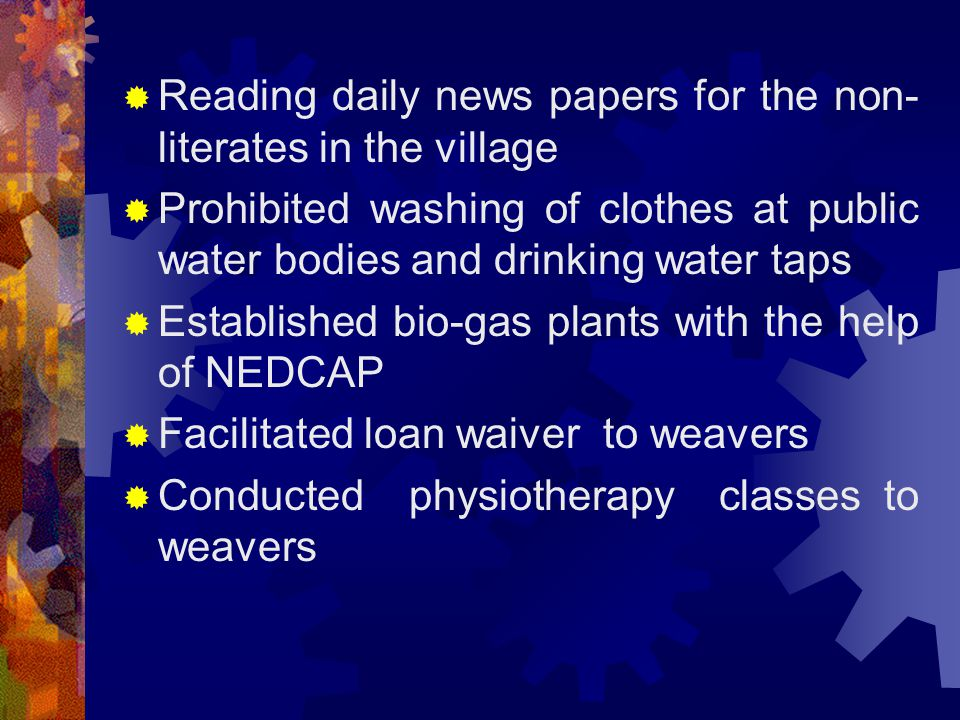  Reading daily news papers for the non- literates in the village  Prohibited washing of clothes at public water bodies and drinking water taps  Established bio-gas plants with the help of NEDCAP  Facilitated loan waiver to weavers  Conducted physiotherapy classes to weavers