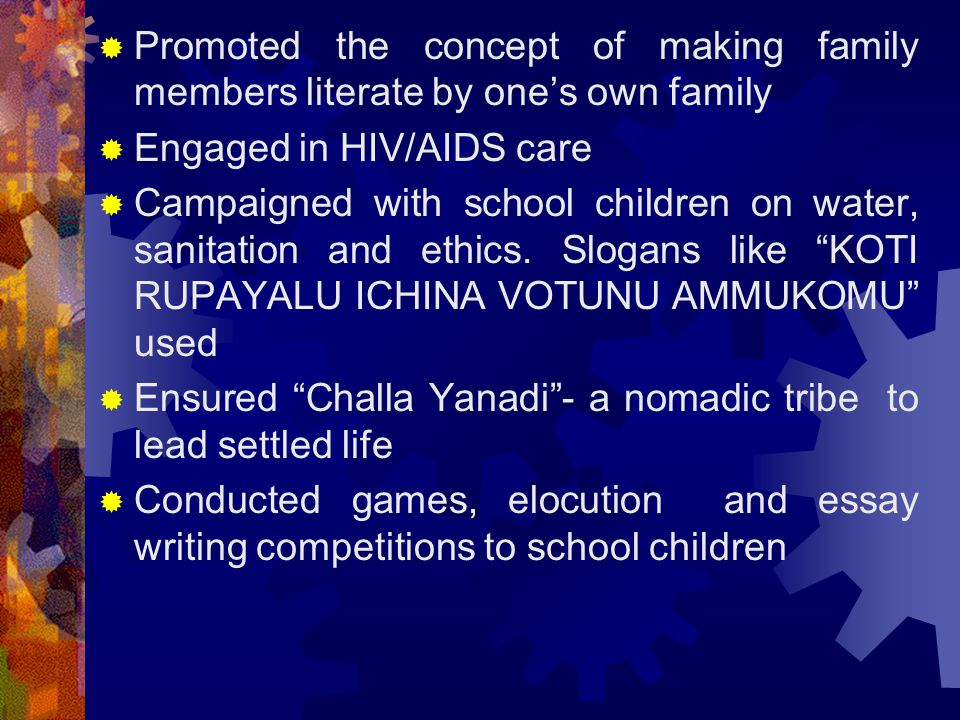  Promoted the concept of making family members literate by one's own family  Engaged in HIV/AIDS care  Campaigned with school children on water, sanitation and ethics.