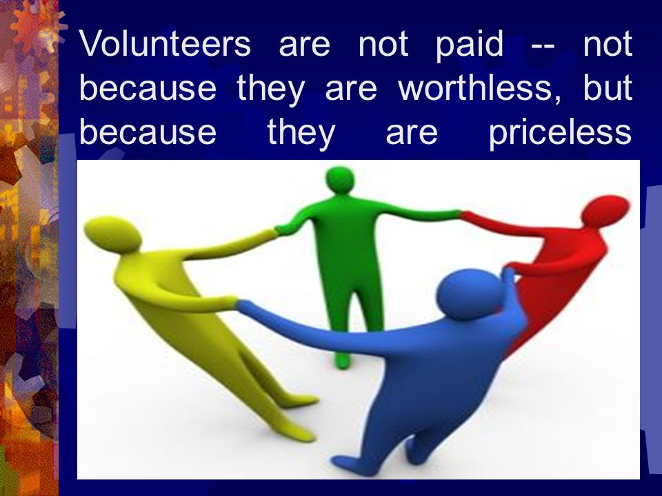 Volunteers are not paid -- not because they are worthless, but because they are priceless