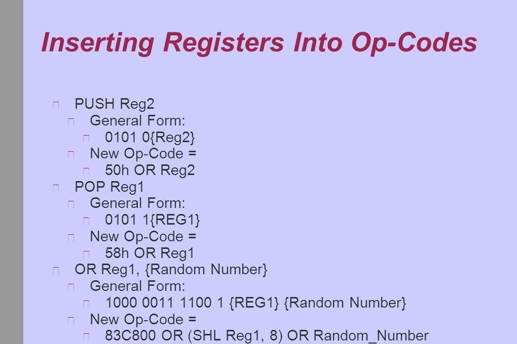 Inserting Registers Into Op-Codes PUSH Reg2 General Form: 0101 0{Reg2} New Op-Code = 50h OR Reg2 POP Reg1 General Form: 0101 1{REG1} New Op-Code = 58h OR Reg1 OR Reg1, {Random Number} General Form: 1000 0011 1100 1 {REG1} {Random Number} New Op-Code = 83C800 OR (SHL Reg1, 8) OR Random_Number