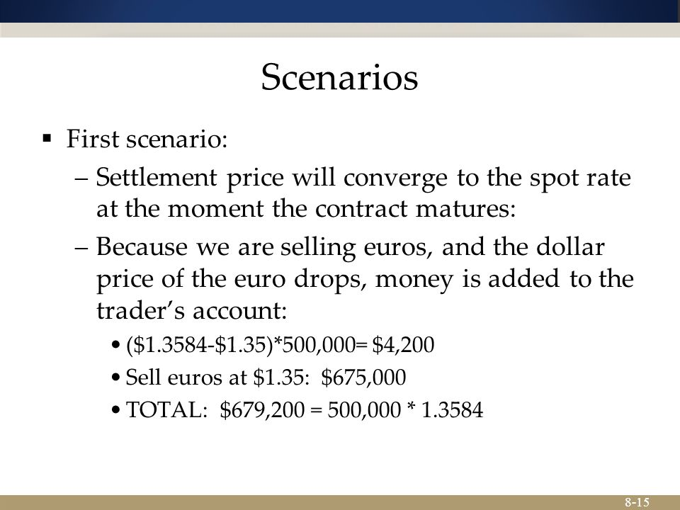 8-15 Scenarios  First scenario: –Settlement price will converge to the spot rate at the moment the contract matures: –Because we are selling euros, and the dollar price of the euro drops, money is added to the trader's account: ($1.3584-$1.35)*500,000= $4,200 Sell euros at $1.35: $675,000 TOTAL: $679,200 = 500,000 * 1.3584