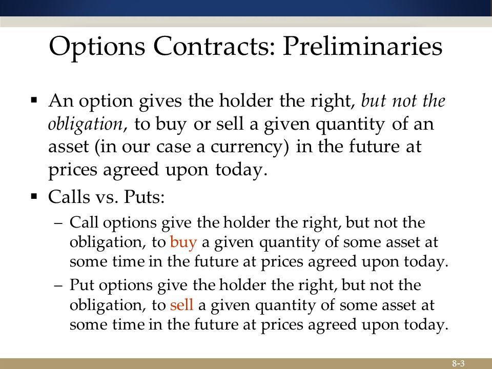 8-3 Options Contracts: Preliminaries  An option gives the holder the right, but not the obligation, to buy or sell a given quantity of an asset (in our case a currency) in the future at prices agreed upon today.