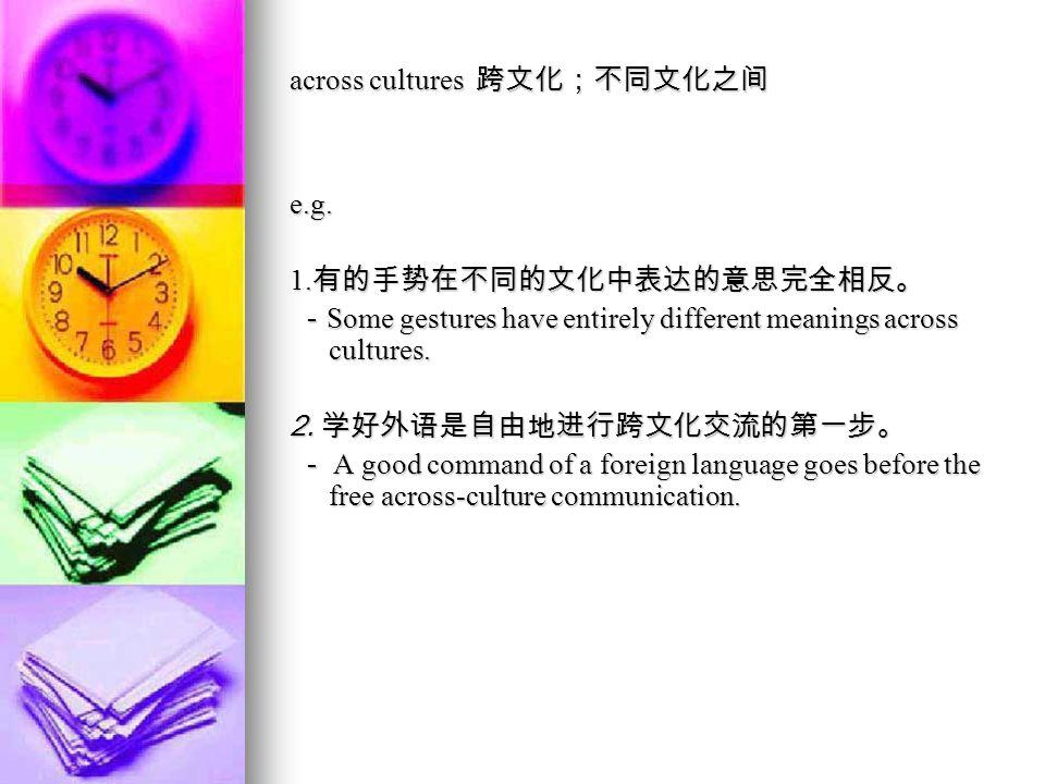 across cultures 跨文化;不同文化之间 e.g.1.