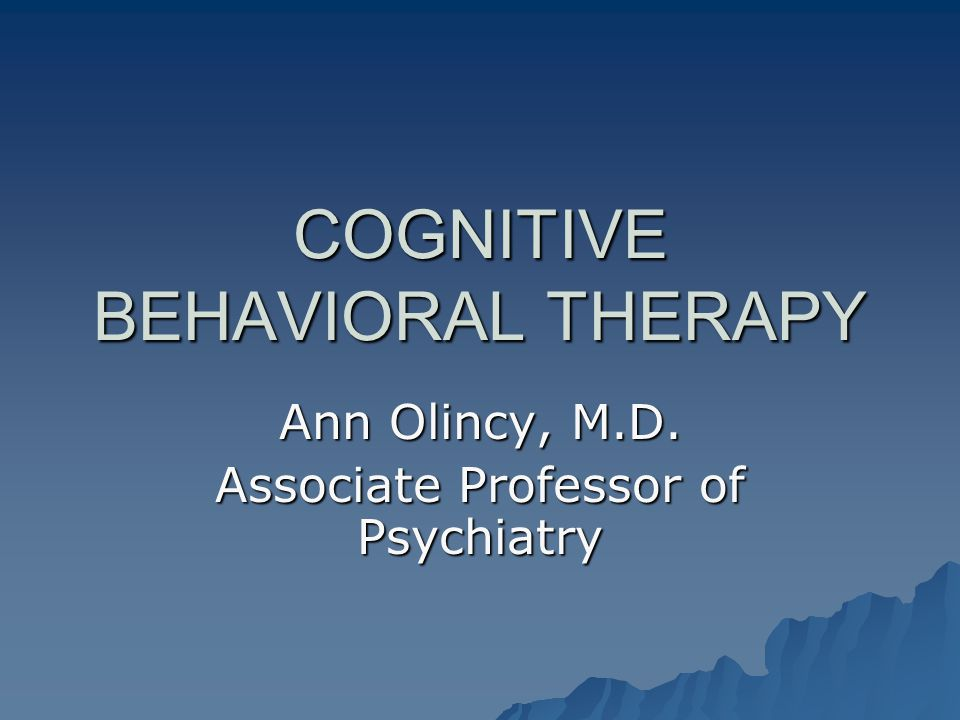 Uses of Cognitive Behavioral Therapy (CBT)  Any disorder with distortions in thinking or dysfunctional behavior –Anxiety disorders  Post traumatic stress disorder  Panic disorder  Obsessive/compulsive disorder –Depression –Schizophrenia –Personality disorders