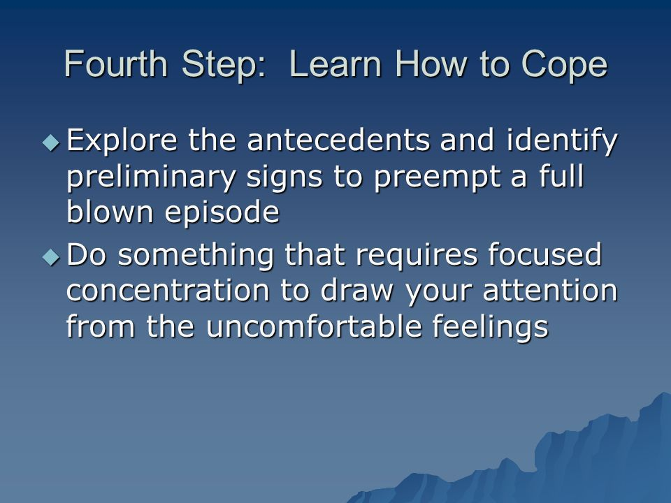 Fourth Step: Learn How to Cope  Explore the antecedents and identify preliminary signs to preempt a full blown episode  Do something that requires focused concentration to draw your attention from the uncomfortable feelings