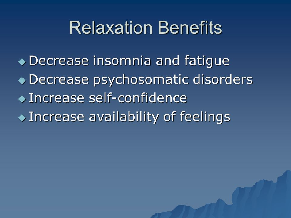 Relaxation Benefits  Decrease insomnia and fatigue  Decrease psychosomatic disorders  Increase self-confidence  Increase availability of feelings