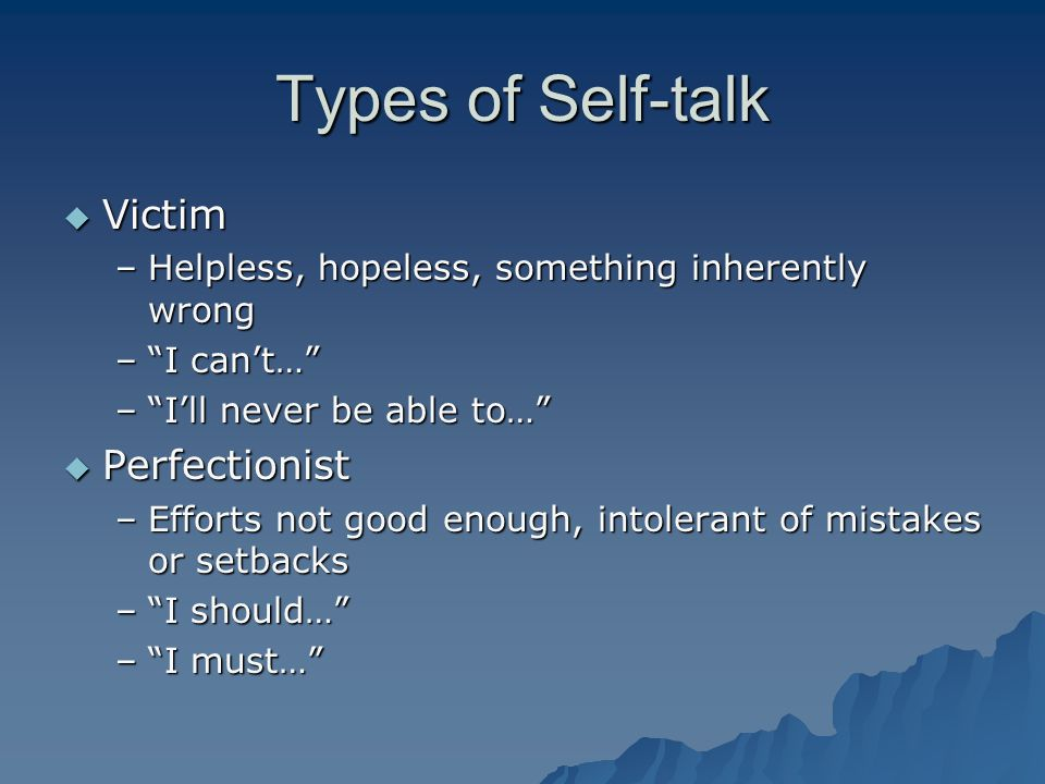 Types of Self-talk  Victim –Helpless, hopeless, something inherently wrong – I can't… – I'll never be able to…  Perfectionist –Efforts not good enough, intolerant of mistakes or setbacks – I should… – I must…