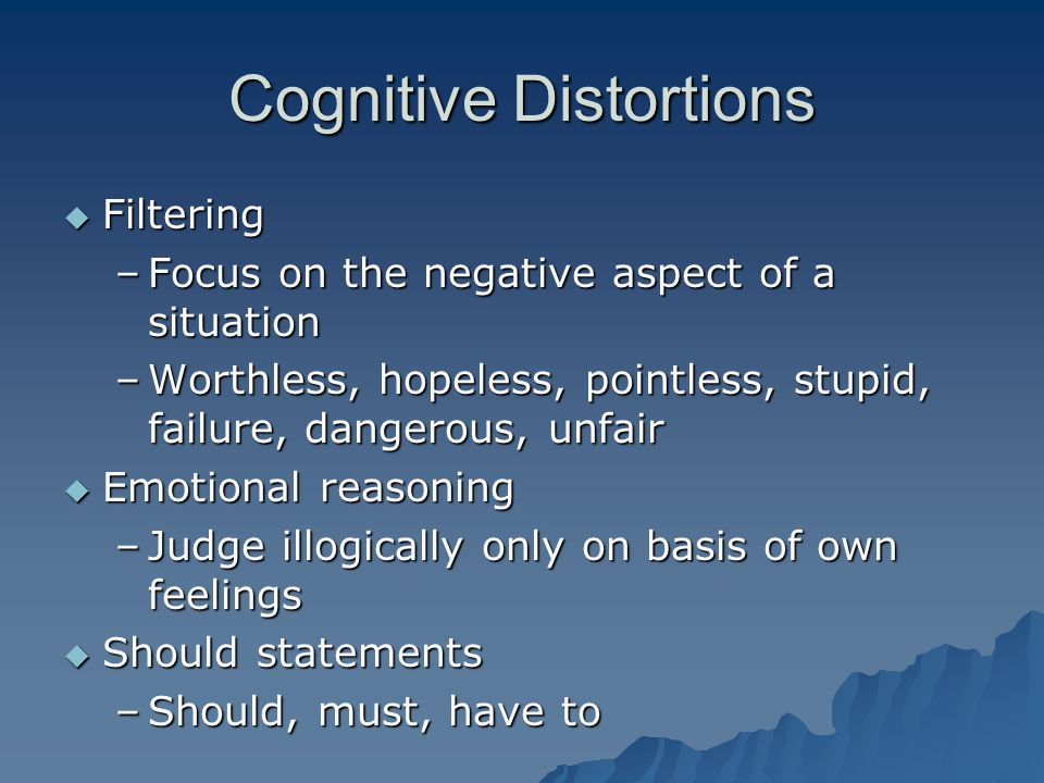 Cognitive Distortions  Filtering –Focus on the negative aspect of a situation –Worthless, hopeless, pointless, stupid, failure, dangerous, unfair  Emotional reasoning –Judge illogically only on basis of own feelings  Should statements –Should, must, have to