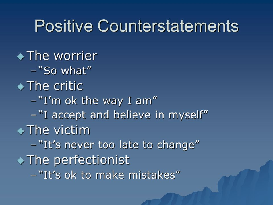 Positive Counterstatements  The worrier – So what  The critic – I'm ok the way I am – I accept and believe in myself  The victim – It's never too late to change  The perfectionist – It's ok to make mistakes