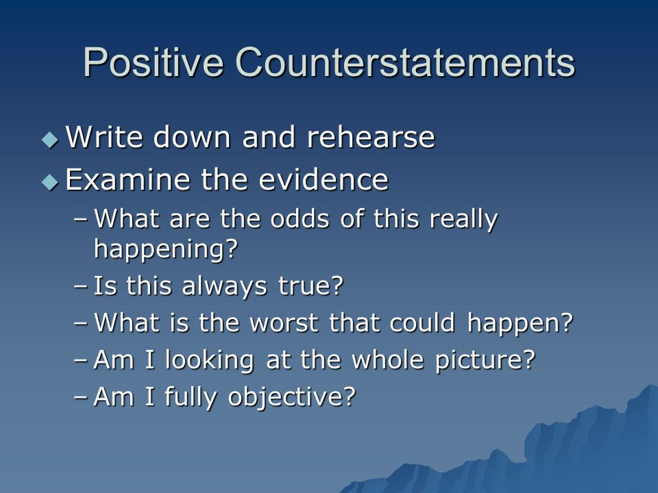 Positive Counterstatements  Write down and rehearse  Examine the evidence –What are the odds of this really happening.