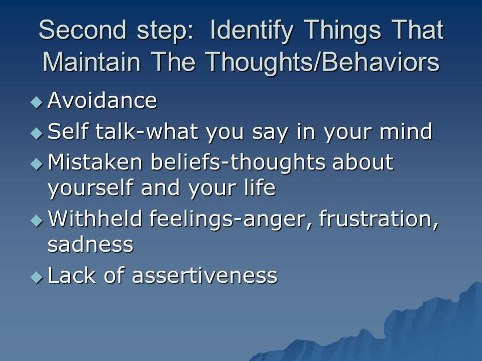 Second step: Identify Things That Maintain The Thoughts/Behaviors  Avoidance  Self talk-what you say in your mind  Mistaken beliefs-thoughts about yourself and your life  Withheld feelings-anger, frustration, sadness  Lack of assertiveness