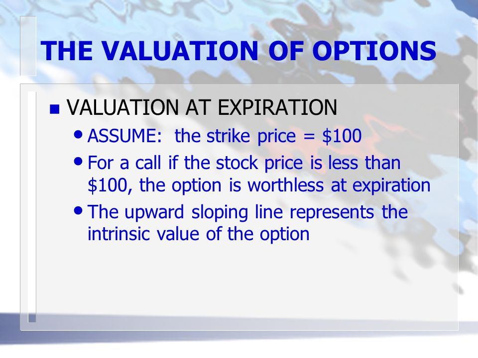 THE VALUATION OF OPTIONS n VALUATION AT EXPIRATION ASSUME: the strike price = $100 For a call if the stock price is less than $100, the option is worthless at expiration The upward sloping line represents the intrinsic value of the option