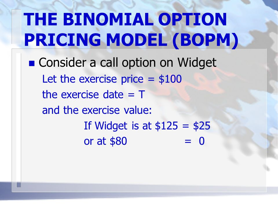 THE BINOMIAL OPTION PRICING MODEL (BOPM) n Consider a call option on Widget Let the exercise price = $100 the exercise date = T and the exercise value