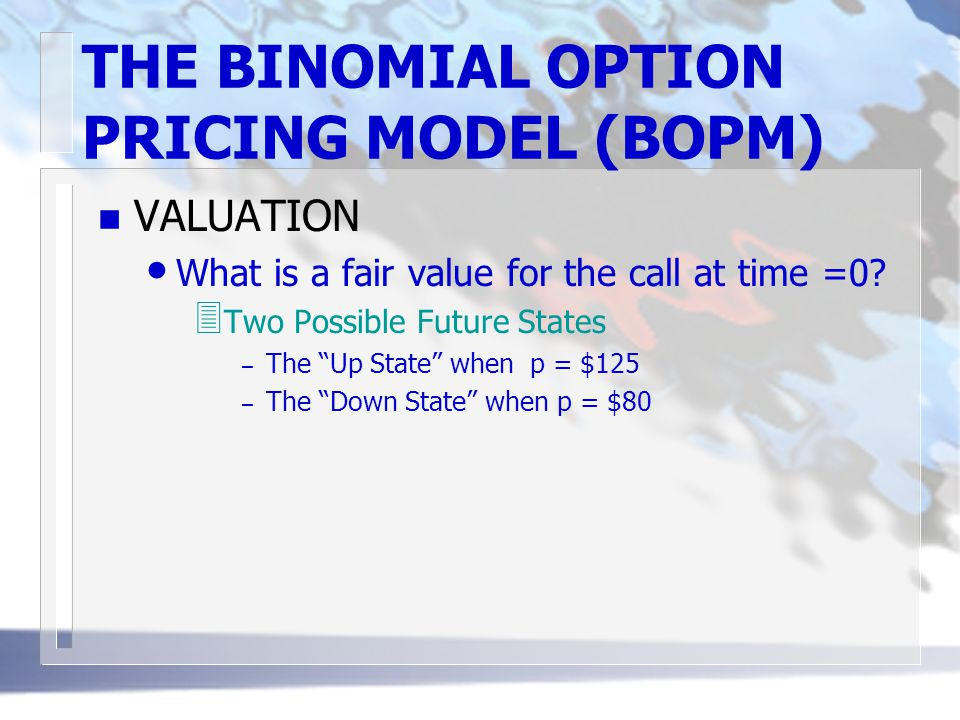 "THE BINOMIAL OPTION PRICING MODEL (BOPM) n VALUATION What is a fair value for the call at time =0? 3 Two Possible Future States – The ""Up State"" when"