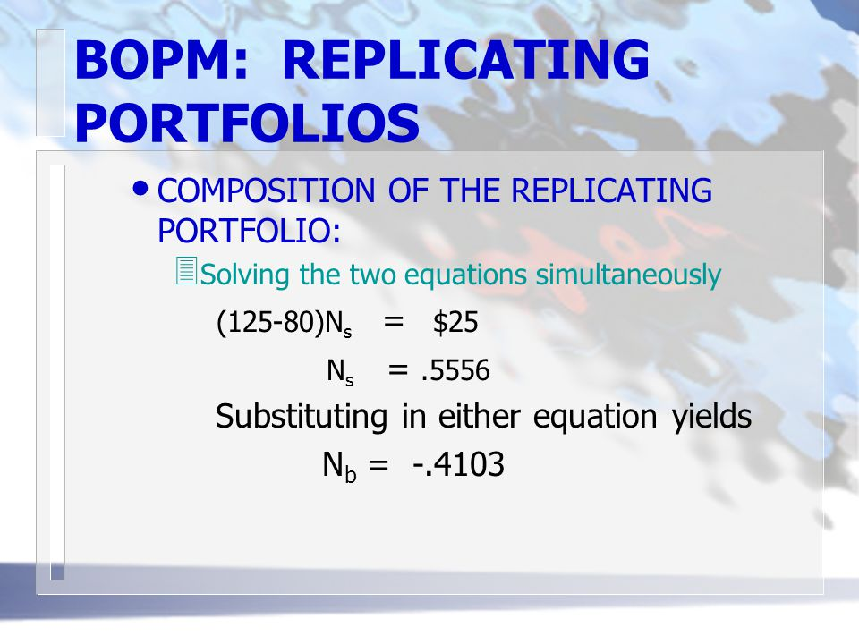 BOPM: REPLICATING PORTFOLIOS COMPOSITION OF THE REPLICATING PORTFOLIO: 3 Solving the two equations simultaneously (125-80)N s = $25 N s =.5556 Substituting in either equation yields N b = -.4103