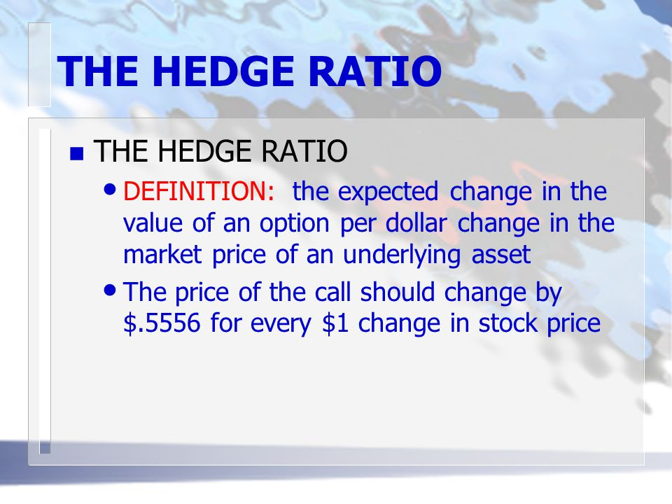THE HEDGE RATIO n THE HEDGE RATIO DEFINITION: the expected change in the value of an option per dollar change in the market price of an underlying asset The price of the call should change by $.5556 for every $1 change in stock price