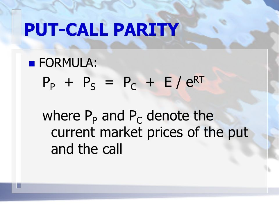 PUT-CALL PARITY n FORMULA: P P + P S = P C + E / e RT where P P and P C denote the current market prices of the put and the call